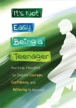 It S Not Easy Being a Teenager: Positive Thoughts to Inspire Courage, Confidence, and Believing in Yourself