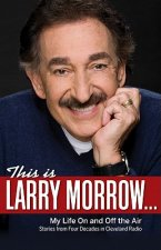 This Is Larry Morrow...: My Life on and Off the Air: Stories from Four Decades in Cleveland Radio