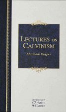 Lectures on Calvinism: Six Lectures Delivered at Princeton University, 1898 Under the Auspices of the L. P. Stone Foundation