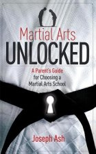 Martial Arts Unlocked: A Parent's Guide for Choosing a Martial Arts School
