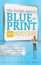 The Young Adult's Blueprint for Success: Designing Your Life's Playlist and Landing Your First Job Before Graduation