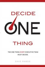 Decide One Thing: The One Thing Every Executive Team Must Decide