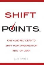 Shift Points: One Hundred Ideas to Shift Your Organization Into Top Gear
