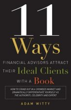 11 Ways Financial Advisors Attract Their Ideal Clients with a Book: How to Stand Out in a Crowded Market and Dramatically Differentiate Yourself as th