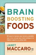 Brain-Boosting Foods: 50 Ways to Improve Your Memory, Unclutter Your Mind, and Get Your Brain Working at Its Highest Capacity by Eating Righ