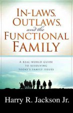 In-Laws, Outlaws, and the Functional Family: A Real-World Guide to Resolving Today's Family Issues
