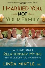 I Married You, Not Your Family: And Nine Other Relationship Myths That Will Ruin Your Marriage