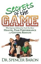 Secrets of the Game: What Superstar Athletes Can Teach You about Health, Peak Performance and Getting Results