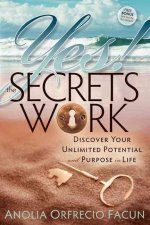 Yes! the Secrets Work: Discover Your Unlimited Potential and Purpose in Life