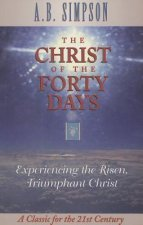 The Christ of the Forty Days: Experiencing the Risen, Triumphant Christ