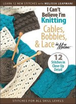 I Can't Believe I'm Knitting Cables, Bobbles, & Lace in Motion