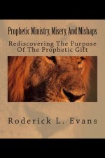 Prophetic Ministry, Misery, and Mishaps: Rediscovering the Purpose of the Prophetic Gift