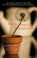 Medicine, Miracles, and Manifestations: A Doctor's Journey Through the Worlds of Divine Intervention, Near-Death Experiences, and Universal Energy