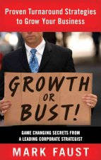 Growth or Bust!: Proven Turnaround Strategies to Grow Your Business: Game-Changing Secrets from a Leading Corporate Strategist