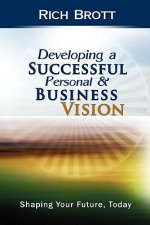 Developing a Successful Personal & Business Vision: Shaping Your Future, Today