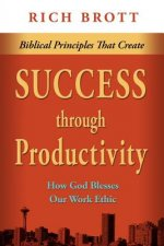 Biblical Principles That Create Success Through Productivity: How God Blesses Our Work Ethic