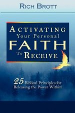 Activating Your Personal Faith to Receive: 25 Biblical Principles for Releasing the Power Within!