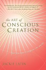 The Art of Conscious Creation: How You Can Transform the World