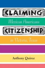 Claiming Citizenship: Mexican Americans in Victoria, Texas
