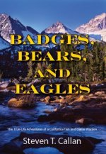 Badges, Bears, and Eagles: The True-Life Adventures of a California Fish and Game Warden