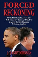 Forced Reckoning - The Detailed Truth about How Mitt Romney's Business Skeletons Became Barack Obama's Winning Strategy