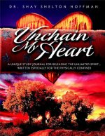 Unchain My Heart: A Book of Compassion and Healing, for Those Who Experience Confinement - Physically, Medically, Emotionally or Spiritu
