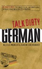 Talk Dirty German: Beyond Schmutz: The Curses, Slang, and Street Lingo You Need to Know to Speak Deutsch