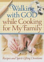 Walking with God While Cooking for My Family: Recipes and Spirit-Lifting Devotions