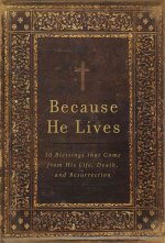 Because He Lives: 30 Blessings That Come from His Life, Death, and Resurrection