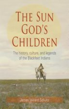 The Sun God's Children: The History, Culture, and Legends of the Blackfeet Indians