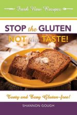 Stop the Gluten! Not the Taste!: Tasty and Easy Gluten-Free!