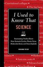 I Used to Know That: Science: Fascinating Truths about How Animals Evolve, Plants Grow, Brains Work, Molecules Bond, and Stars Explode