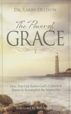The Power of Grace: How You Can Access God's Unlimited Power to Accomplish the Impossible