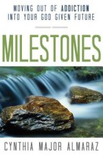 Milestones: Moving Out of Addiction Into Your God Given Future