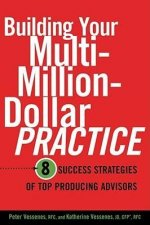 Building Your Multi-Million Dollar Practice: 8 Success Strategies of Top Producing Advisors