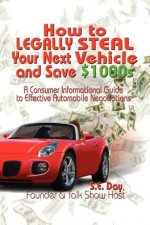 How to Legally Steal Your Next Vehicle and Save $1000s: A Consumer Informational Guide to Effective Automobile Negotiations
