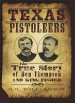 Texas Pistoleers:: The True Story of Ben Thompson and King Fisher