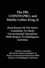The FBI, Cointelpro, and Martin Luther King, JR.: Final Report of the Select Committee to Study Governmental Operations with Respect to Intelligence A