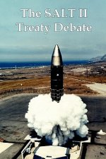 The Salt II Treaty Debate: The Cold War Congressional Hearings Over Nuclear Weapons and Soviet-American Arms Control