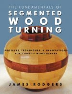 The Fundamentals of Segmented Woodturning: Projects, Techniques & Innovations for Today S Woodturner