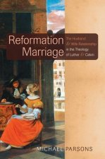Reformation Marriage: The Husband and Wife Relationship in the Theology of Luther and Calvin