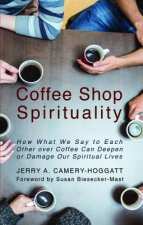 Coffee Shop Spirituality: How What We Say to Each Other Over Coffee Can Deepen or Damage Our Spiritual Lives