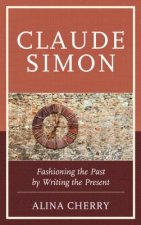 Claude Simon: Fashioning the Past by Writing the Present