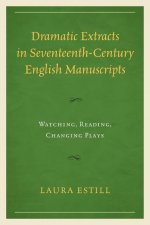 Dramatic Extracts in Seventeenth-Century English Manuscripts: Watching, Reading, Changing Plays