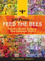 100 Plants to Save the Bees: Provide and Protect the Blooms That Pollinators Need to Survive and Thrive