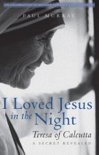 I Loved Jesus in the Night: Teresa of Calcutta--A Secret Revealed