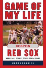 Game of My Life: Boston Red Sox: Memorable Stories of Red Sox Baseball