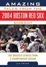Amazing Tales from the 2004 Boston Red Sox Dugout: The Greatest Stories from a Championship Season