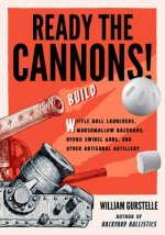 Ready the Cannons!: Build Whiffle Ball Launchers, Marshmallow Bazookas, Hydro Swivel Guns, and Other Artisanal Artillery