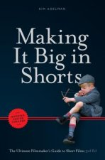 Making It Big in Shorts: Shorter, Faster, Cheaper: The Ultimate Filmamker's Guide to Short Films